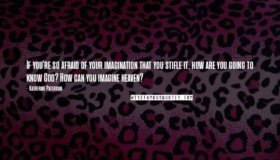 Katherine Paterson quotes: If you're so afraid of your imagination that you stifle it, how are you going to know God? How can you imagine heaven?