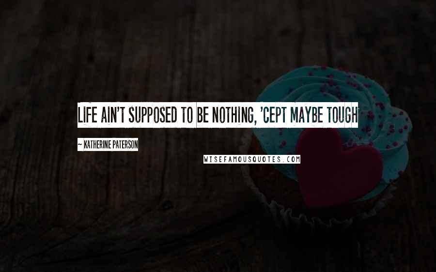 Katherine Paterson quotes: Life ain't supposed to be nothing, 'cept maybe tough