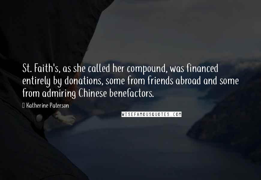 Katherine Paterson quotes: St. Faith's, as she called her compound, was financed entirely by donations, some from friends abroad and some from admiring Chinese benefactors.