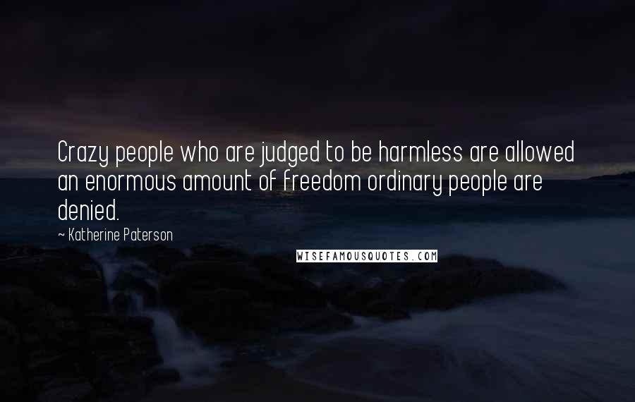 Katherine Paterson quotes: Crazy people who are judged to be harmless are allowed an enormous amount of freedom ordinary people are denied.