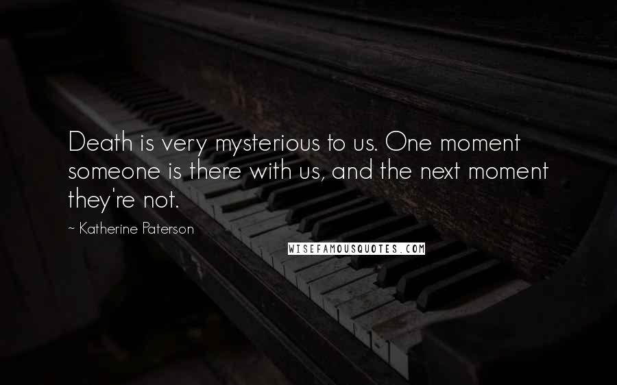 Katherine Paterson quotes: Death is very mysterious to us. One moment someone is there with us, and the next moment they're not.