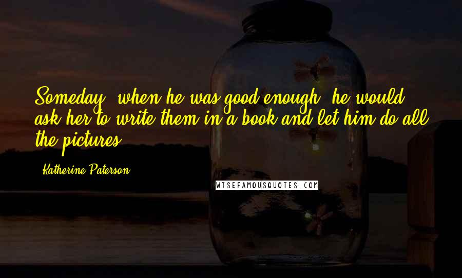 Katherine Paterson quotes: Someday, when he was good enough, he would ask her to write them in a book and let him do all the pictures.