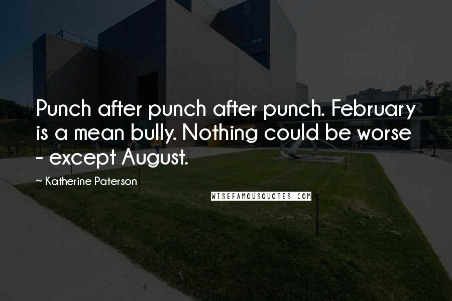 Katherine Paterson quotes: Punch after punch after punch. February is a mean bully. Nothing could be worse - except August.