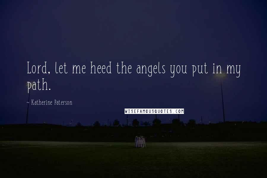 Katherine Paterson quotes: Lord, let me heed the angels you put in my path.