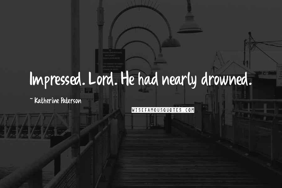 Katherine Paterson quotes: Impressed. Lord. He had nearly drowned.