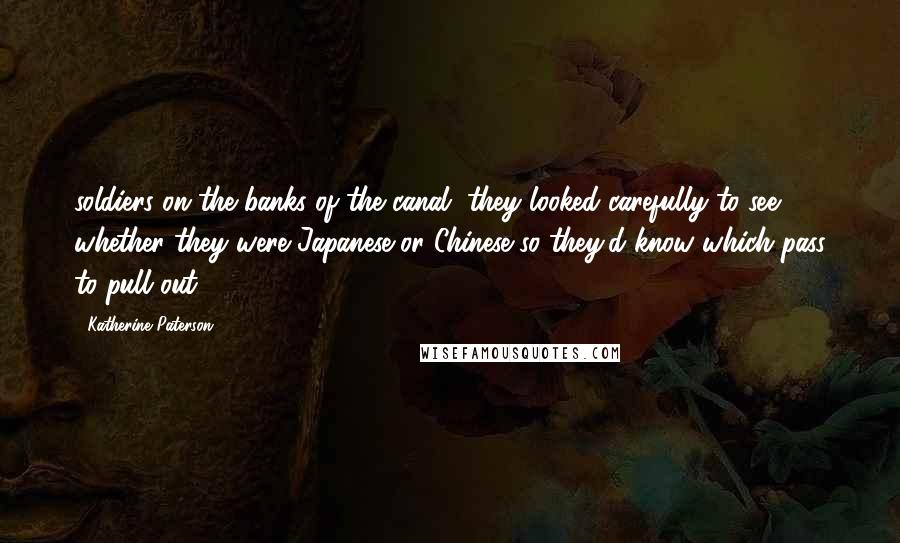 Katherine Paterson quotes: soldiers on the banks of the canal, they looked carefully to see whether they were Japanese or Chinese so they'd know which pass to pull out.