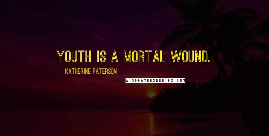 Katherine Paterson quotes: Youth is a mortal wound.
