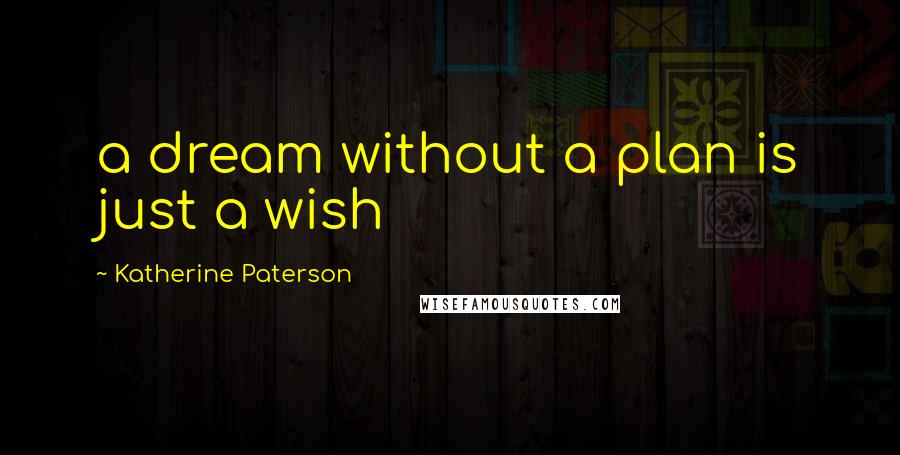 Katherine Paterson quotes: a dream without a plan is just a wish