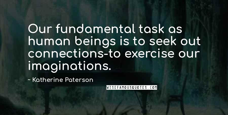 Katherine Paterson quotes: Our fundamental task as human beings is to seek out connections-to exercise our imaginations.