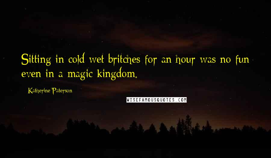 Katherine Paterson quotes: Sitting in cold wet britches for an hour was no fun even in a magic kingdom.