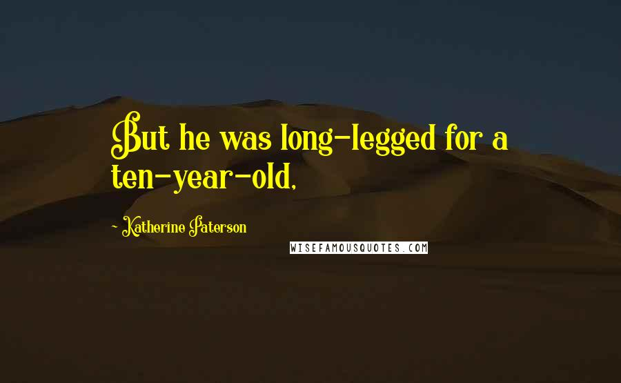 Katherine Paterson quotes: But he was long-legged for a ten-year-old,