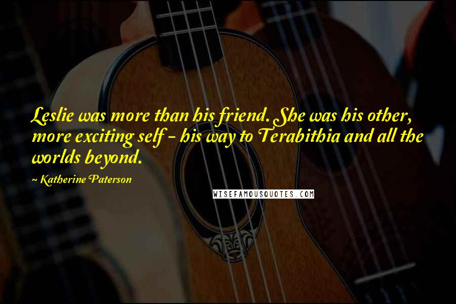 Katherine Paterson quotes: Leslie was more than his friend. She was his other, more exciting self - his way to Terabithia and all the worlds beyond.