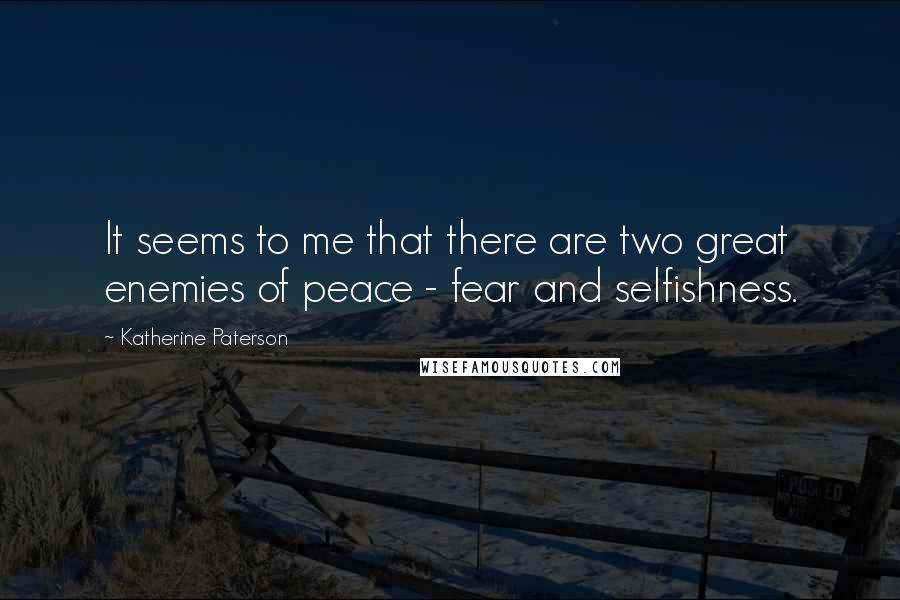 Katherine Paterson quotes: It seems to me that there are two great enemies of peace - fear and selfishness.
