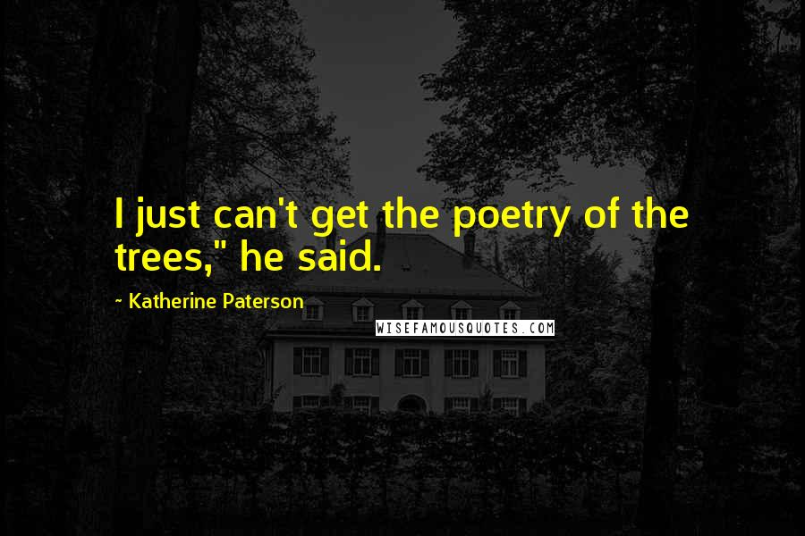 """Katherine Paterson quotes: I just can't get the poetry of the trees,"""" he said."""