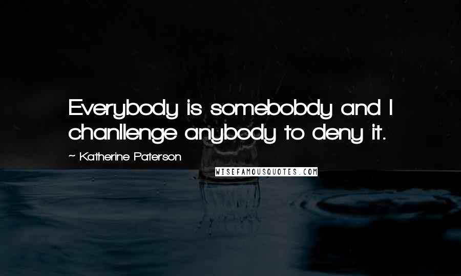 Katherine Paterson quotes: Everybody is somebobdy and I chanllenge anybody to deny it.