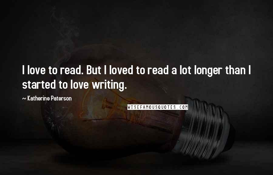 Katherine Paterson quotes: I love to read. But I loved to read a lot longer than I started to love writing.