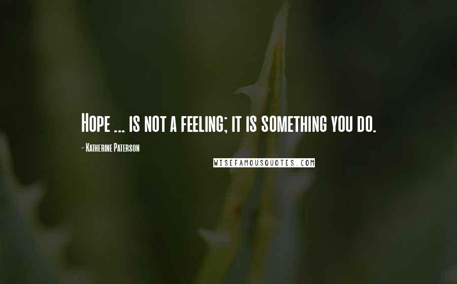 Katherine Paterson quotes: Hope ... is not a feeling; it is something you do.