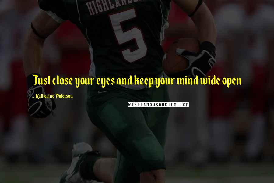 Katherine Paterson quotes: Just close your eyes and keep your mind wide open