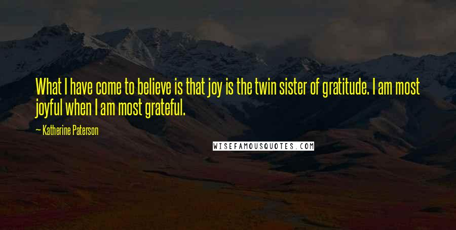 Katherine Paterson quotes: What I have come to believe is that joy is the twin sister of gratitude. I am most joyful when I am most grateful.