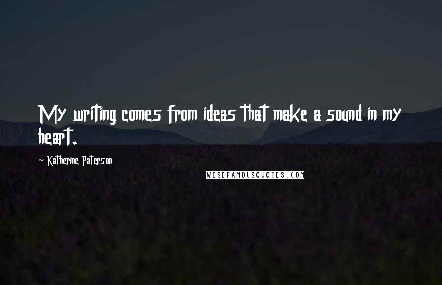Katherine Paterson quotes: My writing comes from ideas that make a sound in my heart.