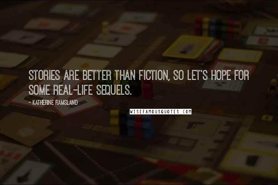 Katherine Ramsland quotes: Stories are better than fiction, so let's hope for some real-life sequels.