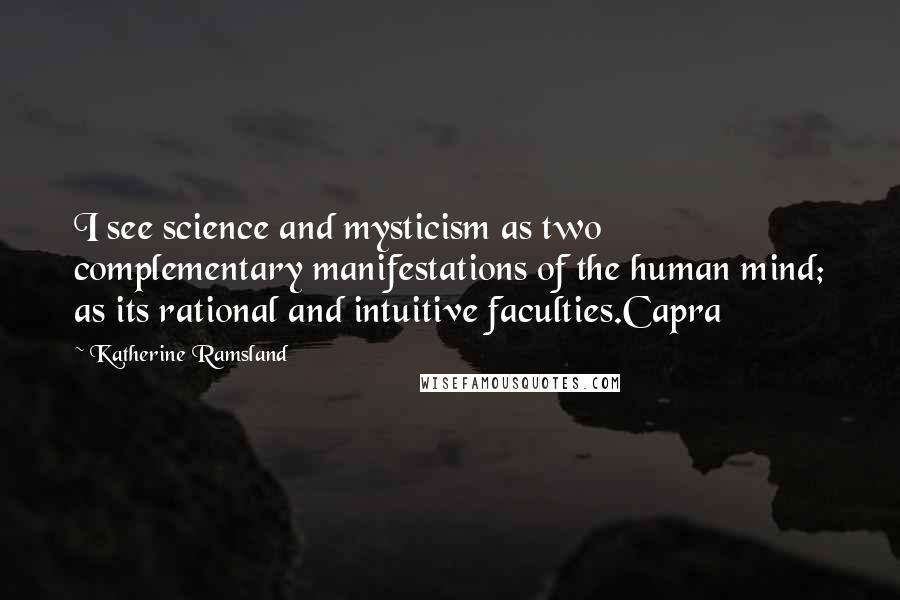 Katherine Ramsland quotes: I see science and mysticism as two complementary manifestations of the human mind; as its rational and intuitive faculties.Capra