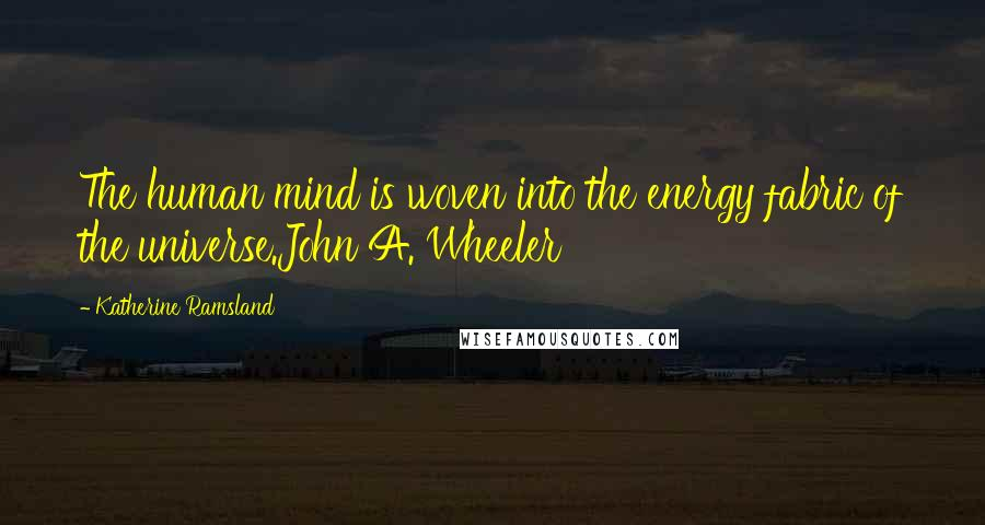 Katherine Ramsland quotes: The human mind is woven into the energy fabric of the universe.John A. Wheeler
