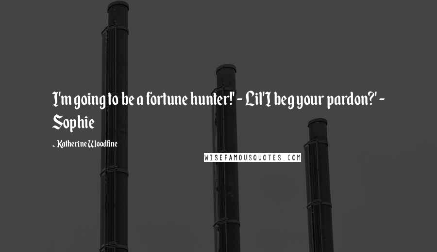 Katherine Woodfine quotes: I'm going to be a fortune hunter!' - Lil'I beg your pardon?' - Sophie