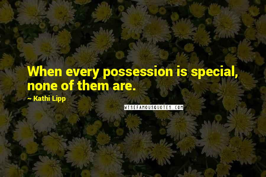 Kathi Lipp quotes: When every possession is special, none of them are.