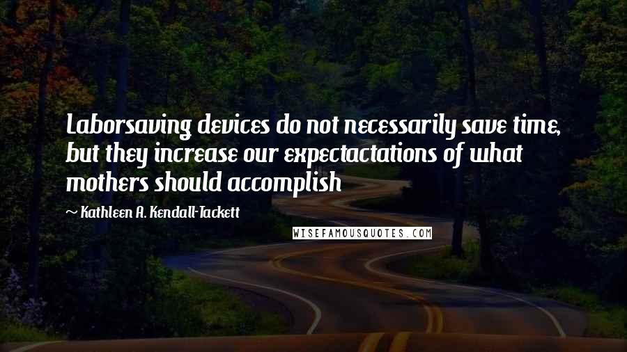 Kathleen A. Kendall-Tackett quotes: Laborsaving devices do not necessarily save time, but they increase our expectactations of what mothers should accomplish
