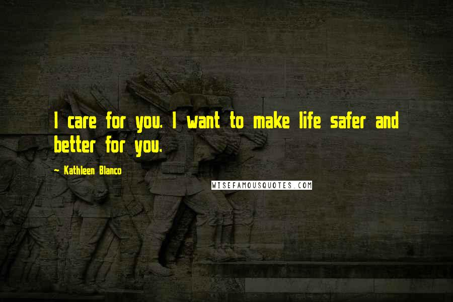 Kathleen Blanco quotes: I care for you. I want to make life safer and better for you.