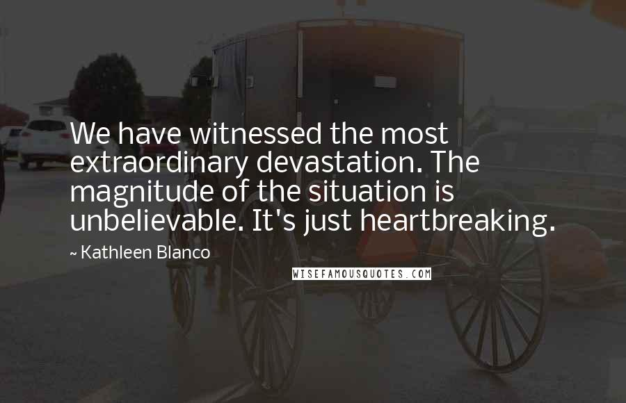 Kathleen Blanco quotes: We have witnessed the most extraordinary devastation. The magnitude of the situation is unbelievable. It's just heartbreaking.