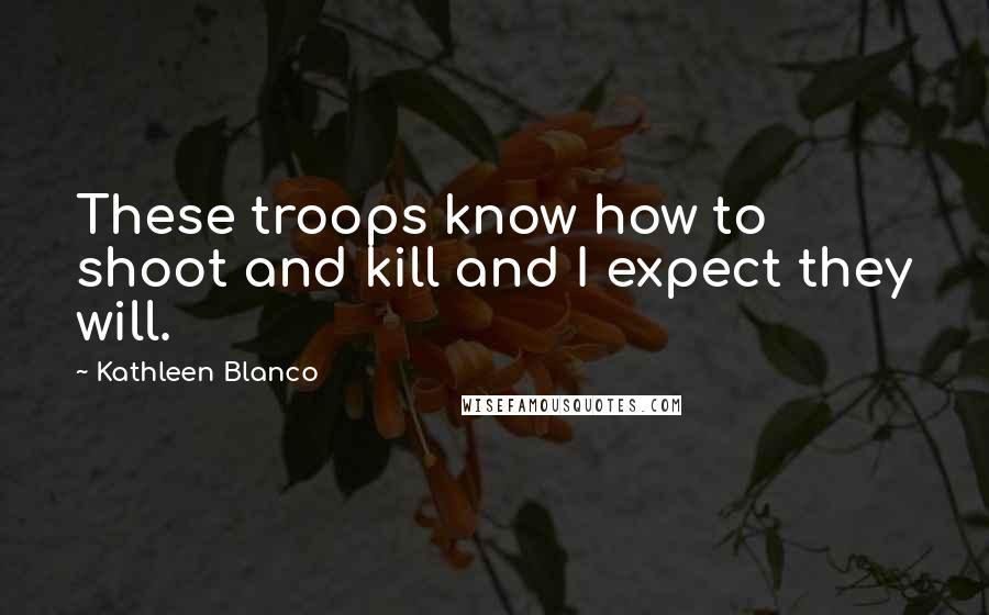 Kathleen Blanco quotes: These troops know how to shoot and kill and I expect they will.