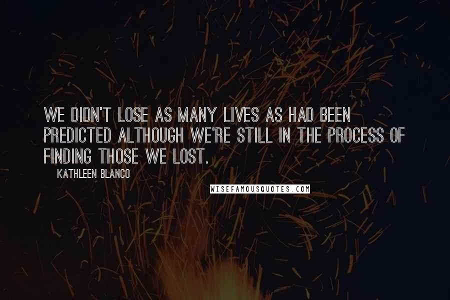 Kathleen Blanco quotes: We didn't lose as many lives as had been predicted although we're still in the process of finding those we lost.