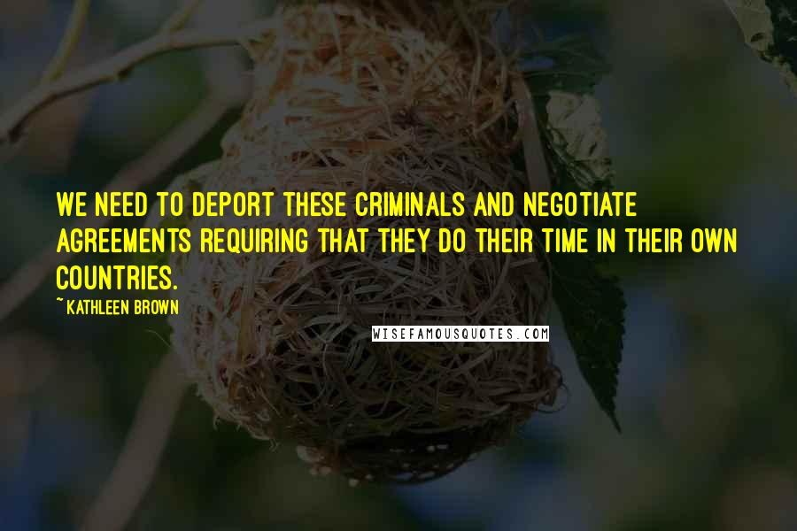 Kathleen Brown quotes: We need to deport these criminals and negotiate agreements requiring that they do their time in their own countries.
