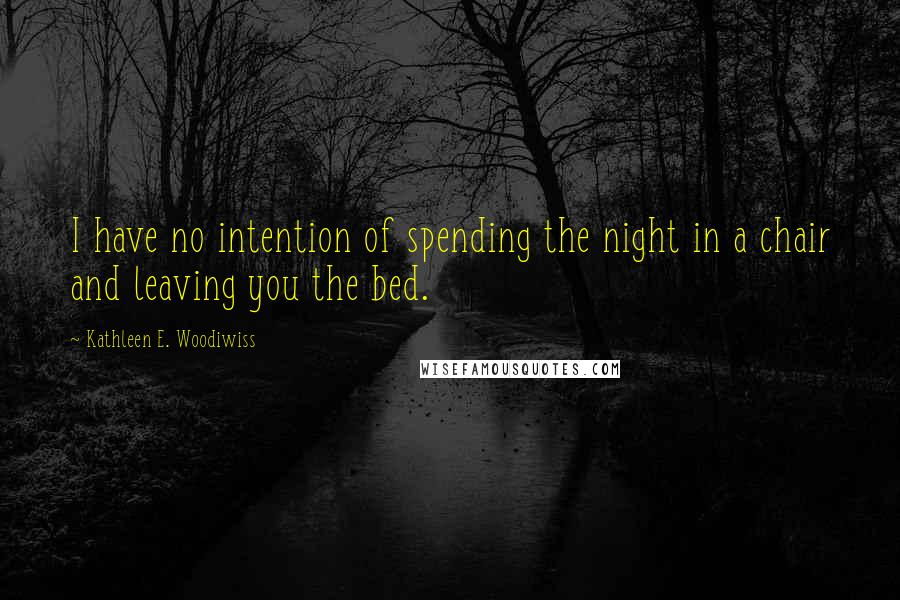 Kathleen E. Woodiwiss quotes: I have no intention of spending the night in a chair and leaving you the bed.