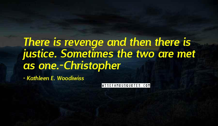 Kathleen E. Woodiwiss quotes: There is revenge and then there is justice. Sometimes the two are met as one.-Christopher