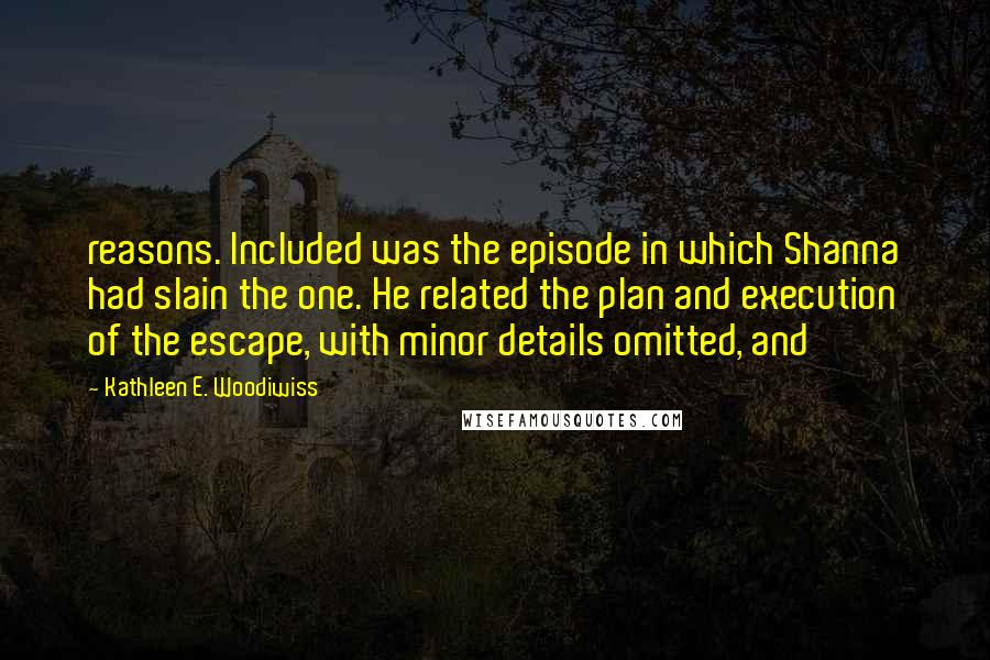 Kathleen E. Woodiwiss quotes: reasons. Included was the episode in which Shanna had slain the one. He related the plan and execution of the escape, with minor details omitted, and