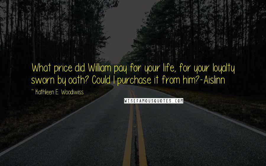 Kathleen E. Woodiwiss quotes: What price did William pay for your life, for your loyalty sworn by oath? Could I purchase it from him?-Aislinn