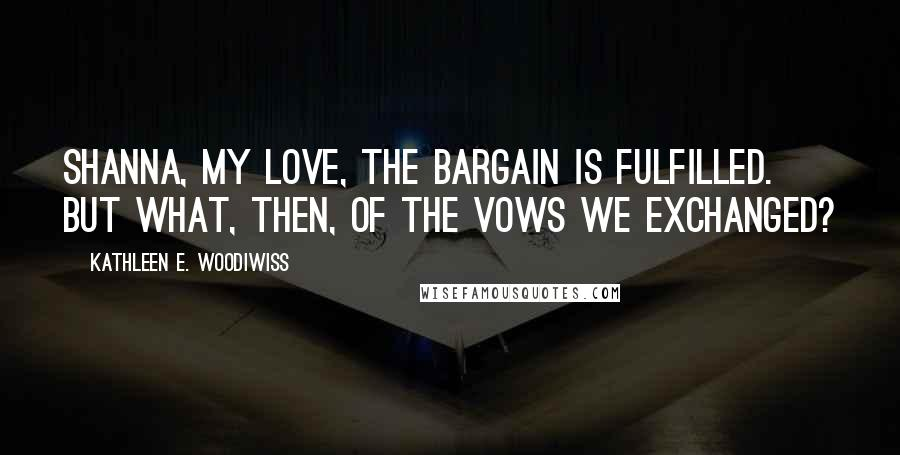 Kathleen E. Woodiwiss quotes: Shanna, my love, the bargain is fulfilled. But what, then, of the vows we exchanged?
