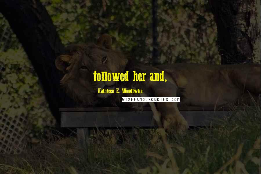 Kathleen E. Woodiwiss quotes: followed her and,