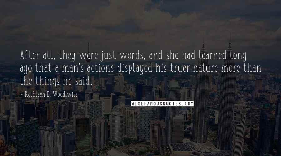 Kathleen E. Woodiwiss quotes: After all, they were just words, and she had learned long ago that a man's actions displayed his truer nature more than the things he said.