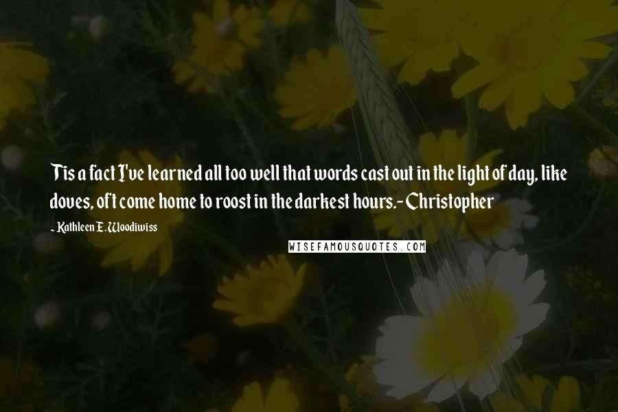 Kathleen E. Woodiwiss quotes: Tis a fact I've learned all too well that words cast out in the light of day, like doves, oft come home to roost in the darkest hours.-Christopher