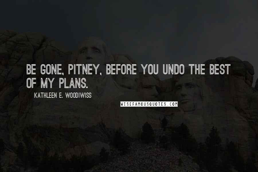 Kathleen E. Woodiwiss quotes: Be gone, Pitney, before you undo the best of my plans.