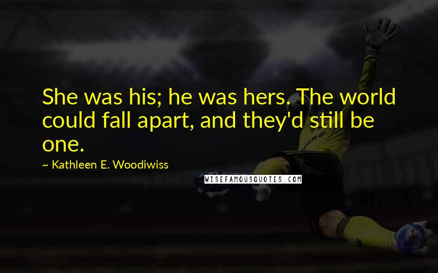 Kathleen E. Woodiwiss quotes: She was his; he was hers. The world could fall apart, and they'd still be one.