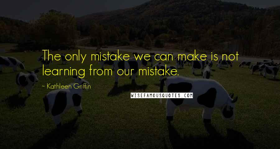 Kathleen Griffin quotes: The only mistake we can make is not learning from our mistake.
