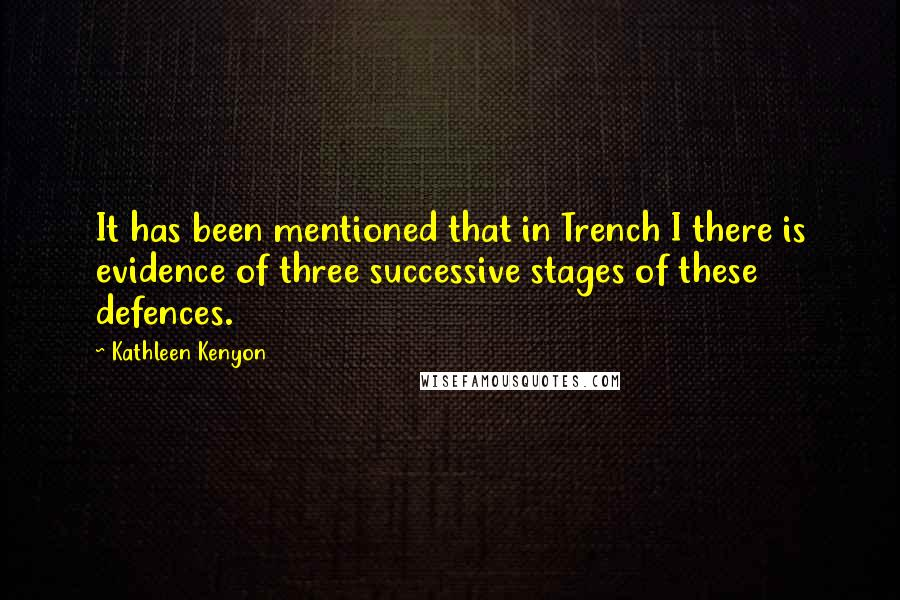 Kathleen Kenyon quotes: It has been mentioned that in Trench I there is evidence of three successive stages of these defences.