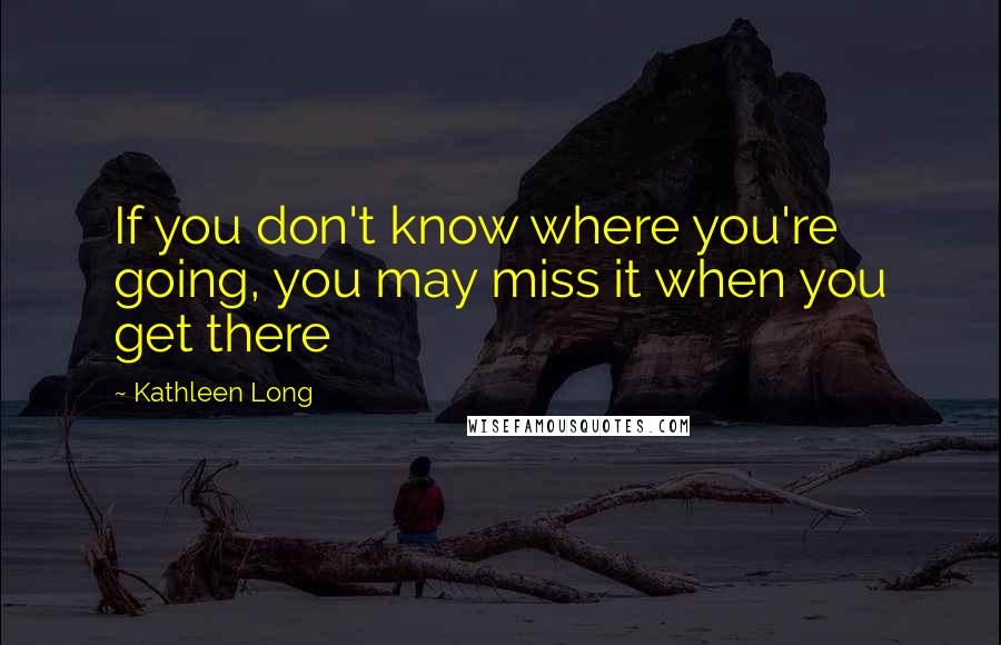 Kathleen Long quotes: If you don't know where you're going, you may miss it when you get there
