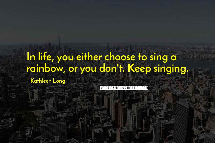 Kathleen Long quotes: In life, you either choose to sing a rainbow, or you don't. Keep singing.
