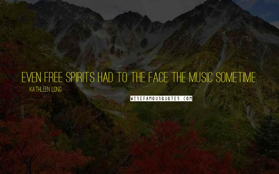 Kathleen Long quotes: Even free spirits had to the face the music sometime.